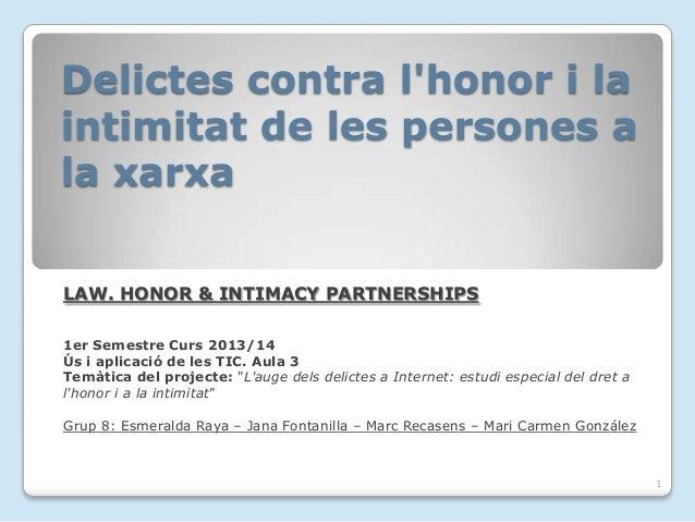 Delictes contra l'honor i la intimitat de les persones a la xarxa LAW. HONOR & INTIMACY PARTNERSHIPS 1er Semestre Curs 201...