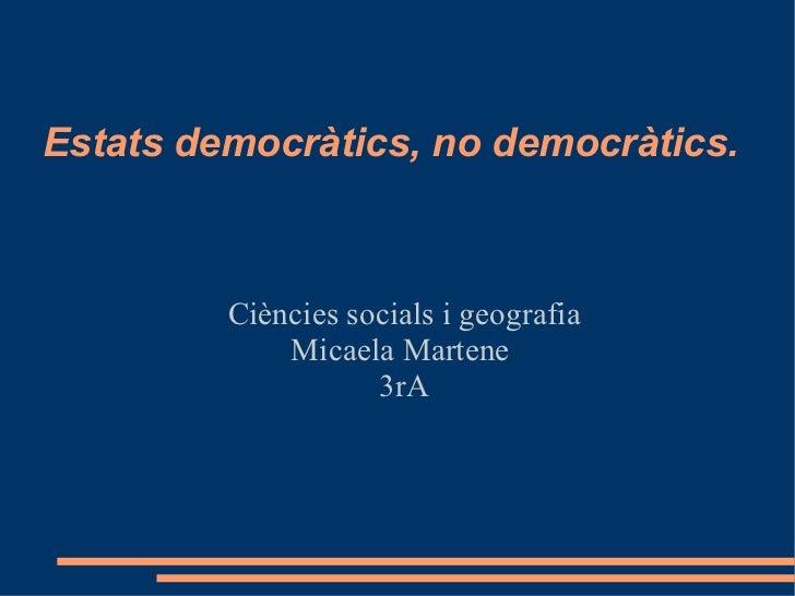 Estats democràtics, no democràtics. Ciències socials i geografia Micaela Martene  3rA