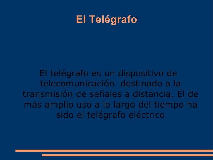 El Telégrafo El  telégrafo  es un dispositivo de telecomunicación  destinado a la transmisión de señales a distancia. El d...