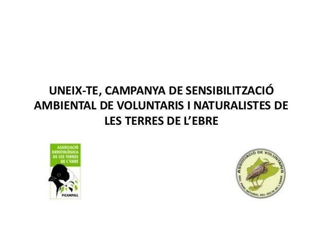 UNEIX-TE, CAMPANYA DE SENSIBILITZACIÓ AMBIENTAL DE VOLUNTARIS I NATURALISTES DE LES TERRES DE L'EBRE