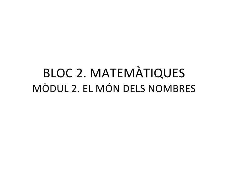 BLOC 2. MATEMÀTIQUES MÒDUL 2. EL MÓN DELS NOMBRES