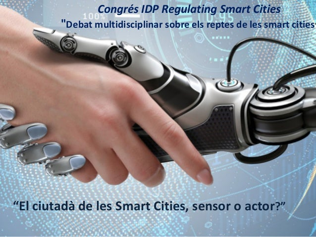 """El ciutadà de les Smart Cities, sensor o actor?"" Congrés IDP Regulating Smart Cities ""Debat multidisciplinar sobre els re..."