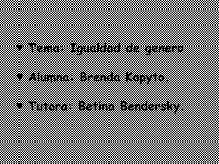 ♥  Tema: Igualdad de genero ♥  Alumna: Brenda Kopyto. ♥  Tutora: Betina Bendersky.