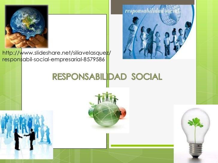 RESPONSABILIDAD  SOCIAL<br />http://www.slideshare.net/siliavelasquez/responsabil-social-empresarial-8579586<br />