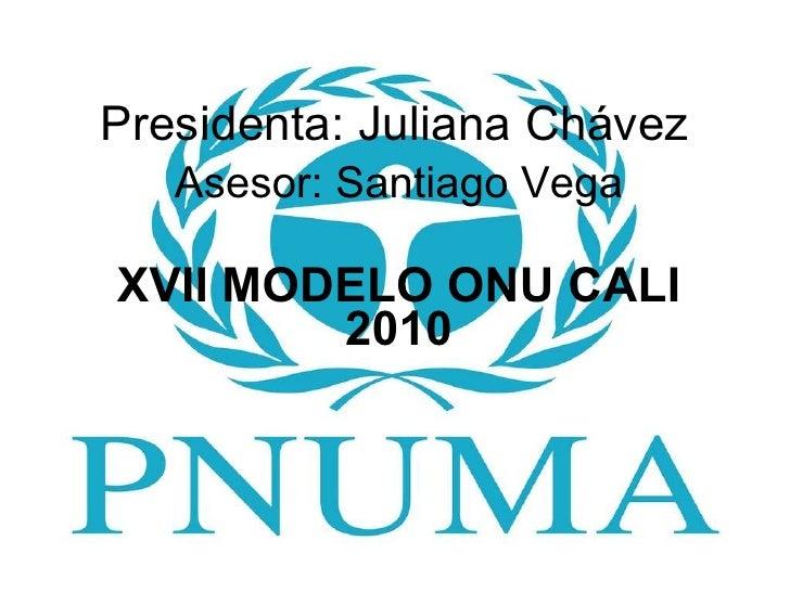 Presidenta: Juliana Chávez Asesor: Santiago Vega XVII MODELO ONU CALI 2010