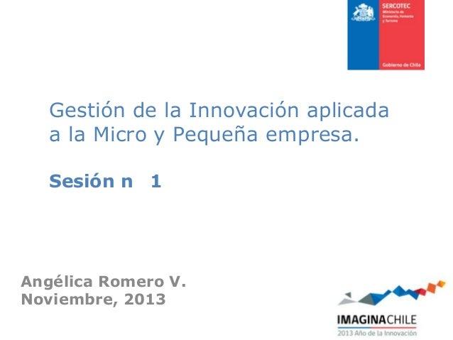 Gestión de la Innovación aplicada a la Micro y Pequeña empresa. Sesión n 1  Angélica Romero V. Noviembre, 2013
