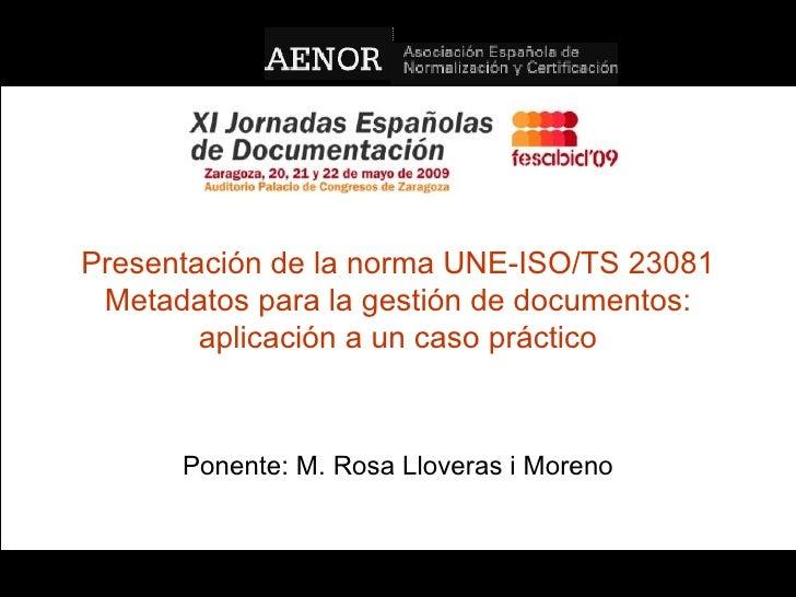 Presentación de la norma UNE-ISO/TS 23081 Metadatos para la gestión de documentos: aplicación a un caso práctico Ponente: ...