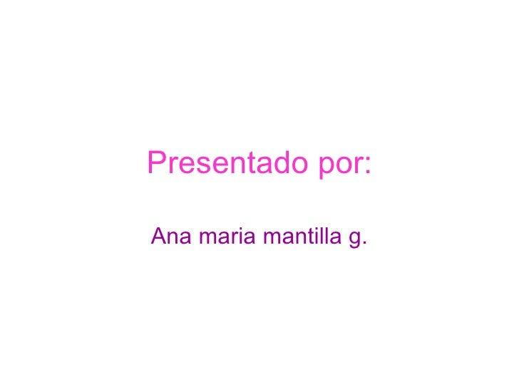 Presentado por: Ana   maria   mantilla g.