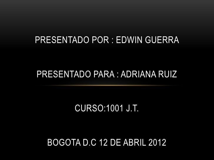 PRESENTADO POR : EDWIN GUERRAPRESENTADO PARA : ADRIANA RUIZ        CURSO:1001 J.T.  BOGOTA D.C 12 DE ABRIL 2012