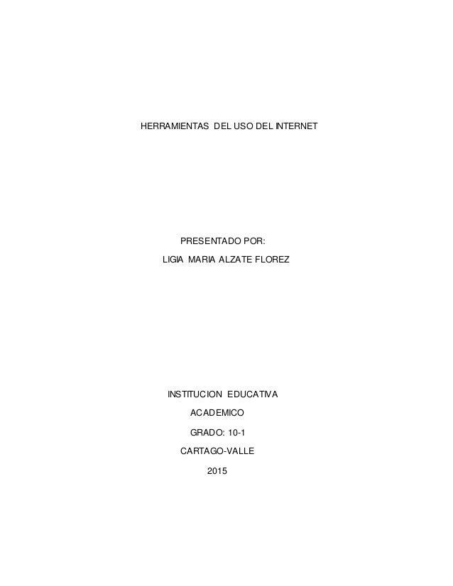 HERRAMIENTAS DEL USO DEL INTERNET PRESENTADO POR: LIGIA MARIA ALZATE FLOREZ INSTITUCION EDUCATIVA ACADEMICO GRADO: 10-1 CA...