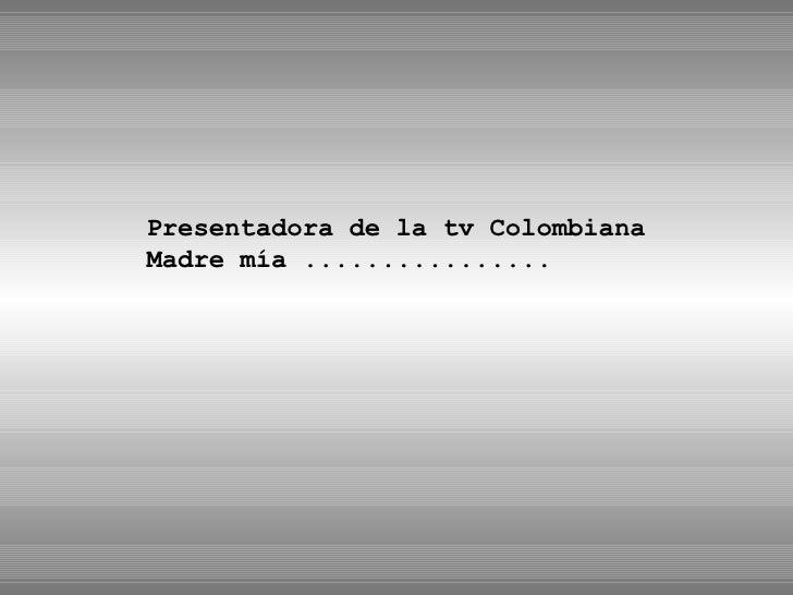 Presentadora de la tv Colombiana Madre mía ................