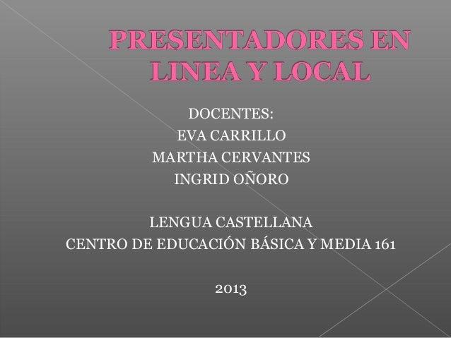 DOCENTES: EVA CARRILLO MARTHA CERVANTES INGRID OÑORO LENGUA CASTELLANA CENTRO DE EDUCACIÓN BÁSICA Y MEDIA 161 2013