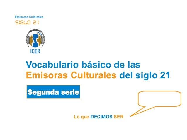 Vocabulario básico de las  Emisoras Culturales del siglo 21.  Segunda serie  Lo que DECIMOS SER