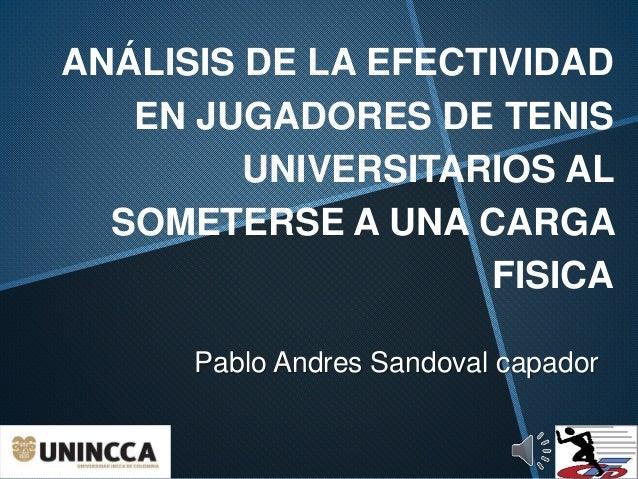 ANÁLISIS DE LA EFECTIVIDAD EN JUGADORES DE TENIS UNIVERSITARIOS AL SOMETERSE A UNA CARGA FISICA Pablo Andres Sandoval capa...