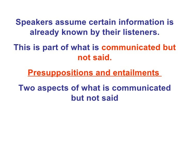 Speakers assume certain information is already known by their listeners. This is part of what is  communicated but not sai...