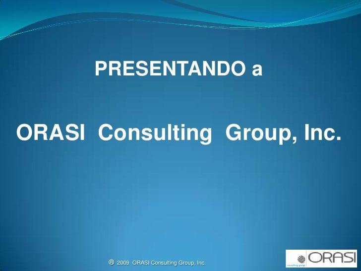 PRESENTANDO a ORASI  Consulting  Group, Inc. ®  2009  ORASI Consulting Group, Inc.                                        ...