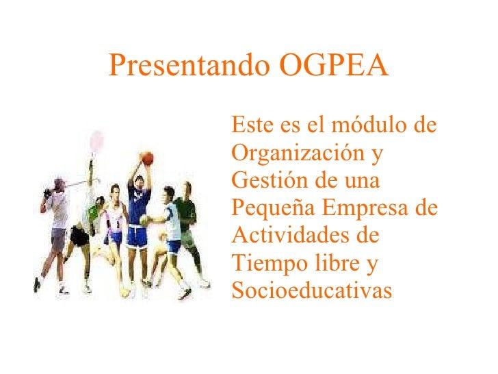 Presentando OGPEA <ul><li>Este es el módulo de Organización y Gestión de una Pequeña Empresa de Actividades de Tiempo libr...