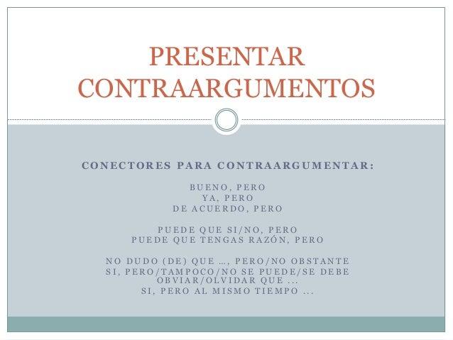 PRESENTAR  CONTRAARGUMENTOS  CONECTORES PARA CONTRAARGUMENTAR:  BUENO, P ERO  Y A , P ERO  DE A CUERDO, P ERO  PUEDE QUE S...