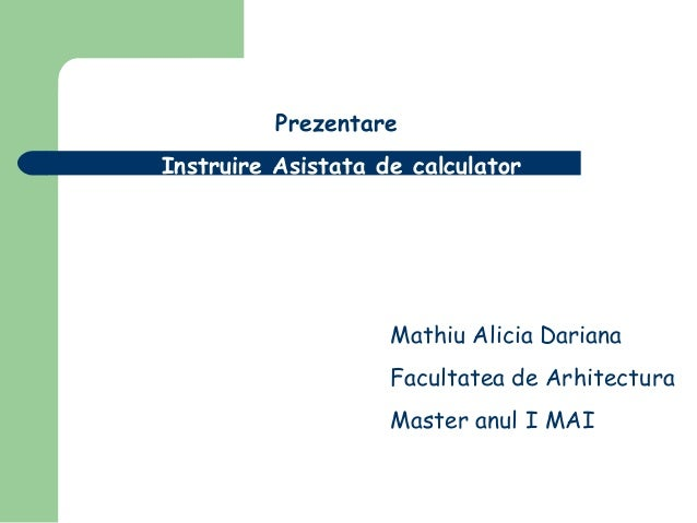 Prezentare Instruire Asistata de calculator  Mathiu Alicia Dariana Facultatea de Arhitectura Master anul I MAI