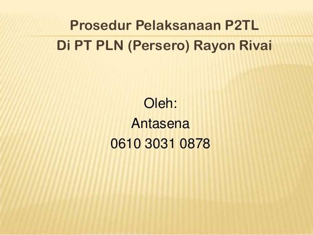 Prosedur Pelaksanaan P2TLDi PT PLN (Persero) Rayon Rivai            Oleh:          Antasena       0610 3031 0878