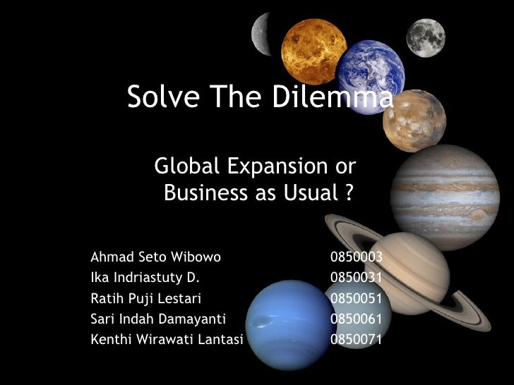 Solve The Dilemma Global Expansion or  Business as Usual ? 0850003 0850031 0850051 0850061 0850071 Ahmad Seto Wibowo Ika I...