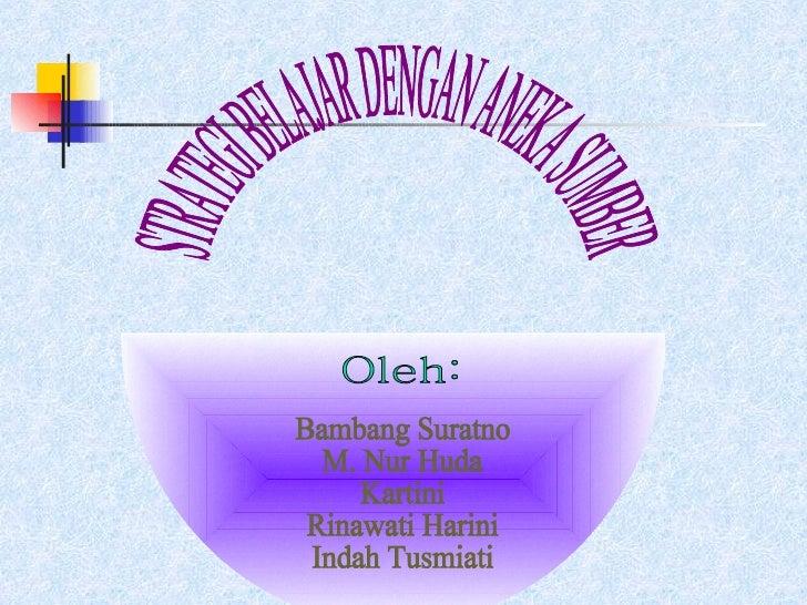Oleh: Bambang Suratno M. Nur Huda Kartini Rinawati Harini Indah Tusmiati STRATEGI BELAJAR DENGAN ANEKA SUMBER