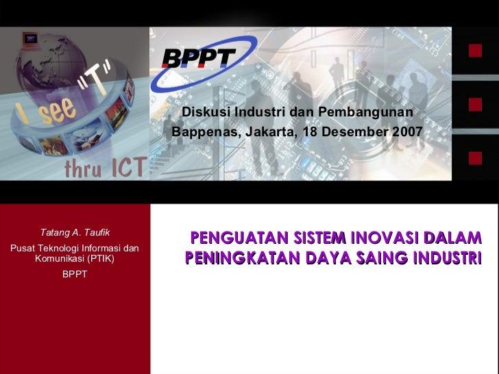 PENGUATAN SISTEM INOVASI DALAM PENINGKATAN DAYA SAING INDUSTRI Diskusi Industri dan Pembangunan Bappenas, Jakarta, 18 Dese...