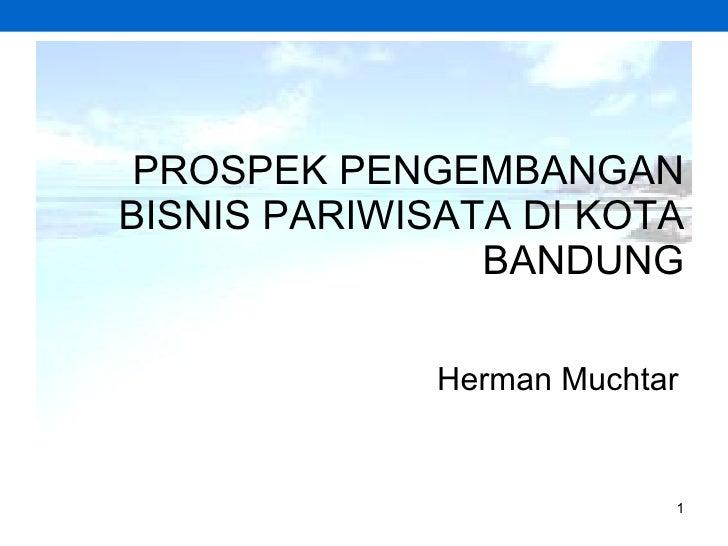 PROSPEK PENGEMBANGAN BISNIS PARIWISATA DI KOTA BANDUNG Herman Muchtar