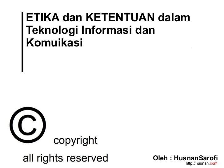 ETIKA dan KETENTUAN dalamTeknologi Informasi danKomuikasi                   Oleh : HusnanSarofi                           ...
