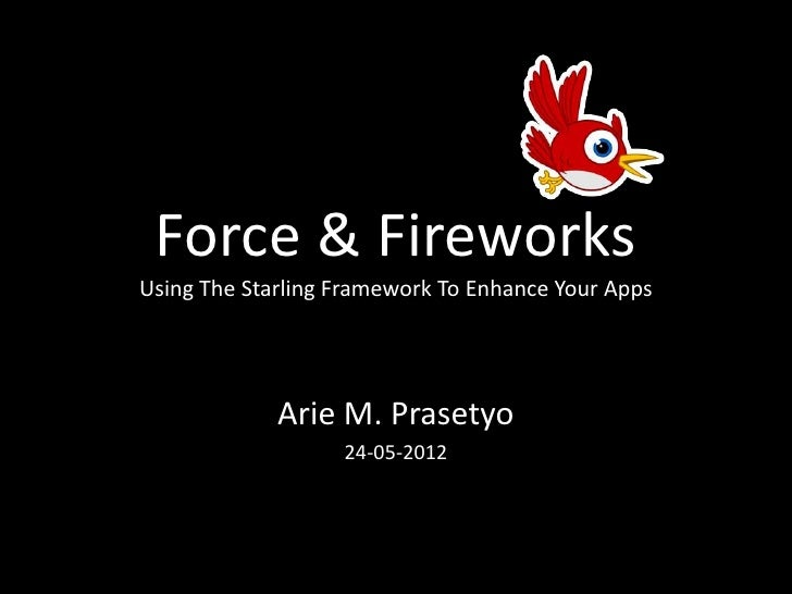 Force & FireworksUsing The Starling Framework To Enhance Your Apps             Arie M. Prasetyo                   24-05-2012