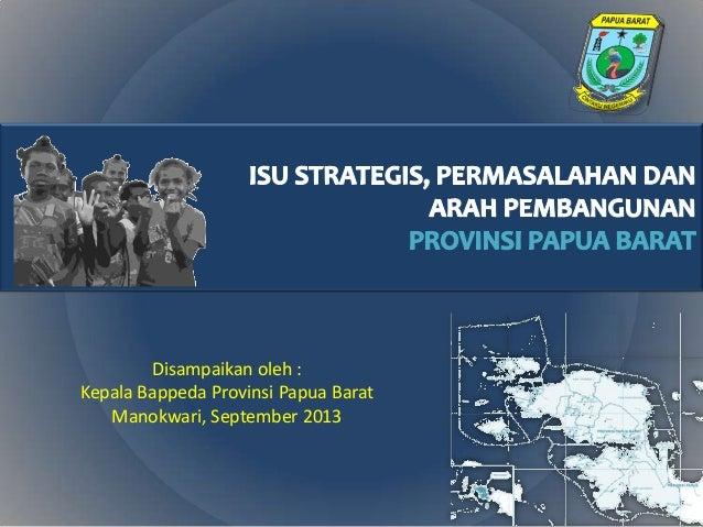 Disampaikan oleh : Kepala Bappeda Provinsi Papua Barat Manokwari, September 2013