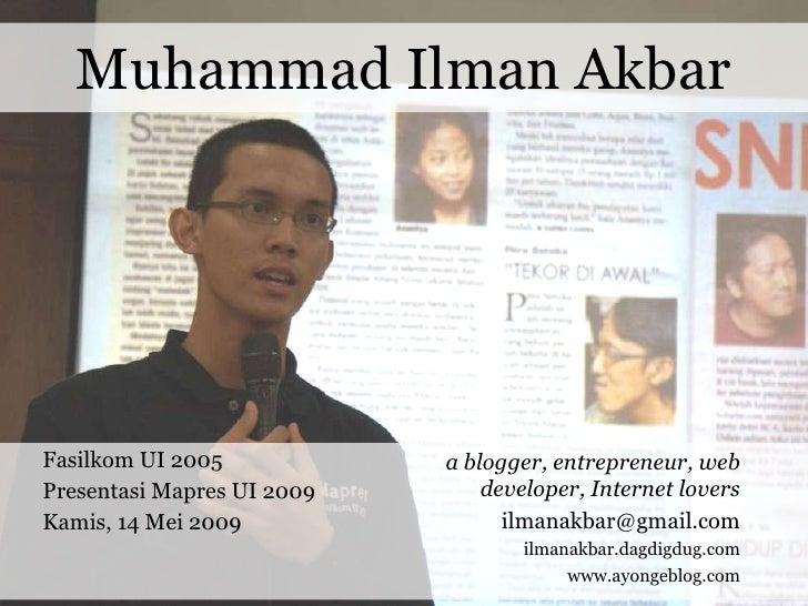Muhammad Ilman Akbar Fasilkom UI 2005 Presentasi Mapres UI 2009 Kamis, 14 Mei 2009 a blogger, entrepreneur, web developer,...