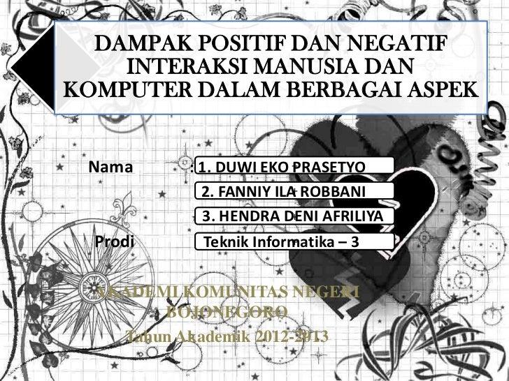 DAMPAK POSITIF DAN NEGATIF    INTERAKSI MANUSIA DANKOMPUTER DALAM BERBAGAI ASPEK Nama      : 1. DUWI EKO +PRASETYO        ...