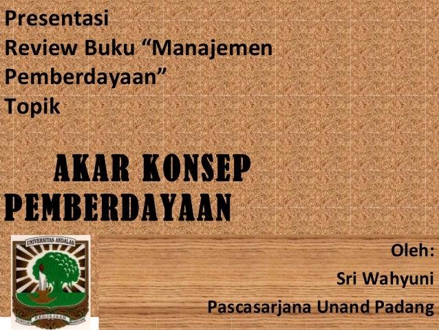 """Presentasi Review Buku """"Manajemen Pemberdayaan"""" Topik  AKAR KONSEP PEMBERDAYAAN Oleh: Sri Wahyuni Pascasarjana Unand Padan..."""