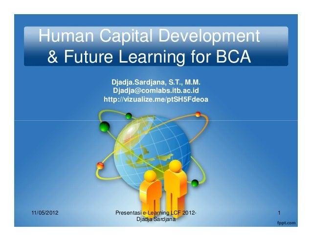 Human Capital Development   & Future Learning for BCA               Djadja.Sardjana, S.T., M.M.                Djadja@coml...