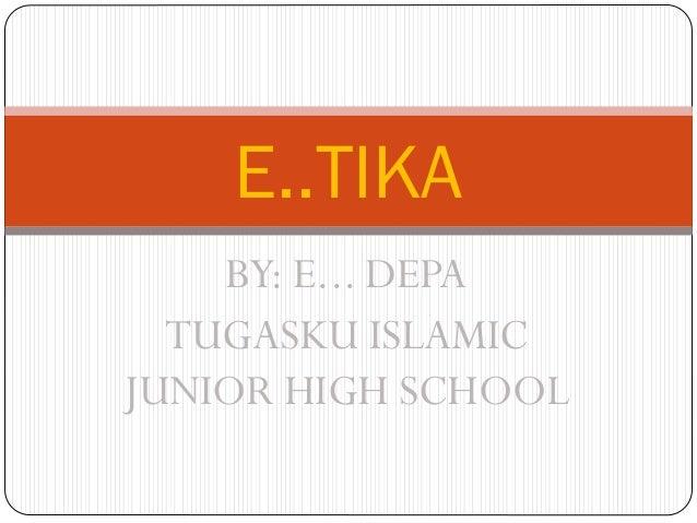 E..TIKA BY: E... DEPA TUGASKU ISLAMIC JUNIOR HIGH SCHOOL