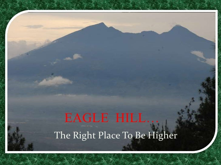 EAGLE  HILL…<br />    The Right Place To Be Higher<br />