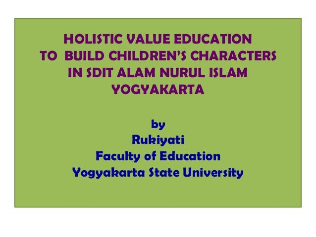 HOLISTIC VALUE EDUCATIONTO BUILD CHILDREN'S CHARACTERS   IN SDIT ALAM NURUL ISLAM          YOGYAKARTA                by   ...