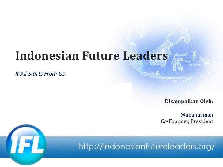 Indonesian Future Leaders<br />It All Starts From Us<br />Disampaikan Oleh:<br />@imanusman<br />Co-Founder, President<br />
