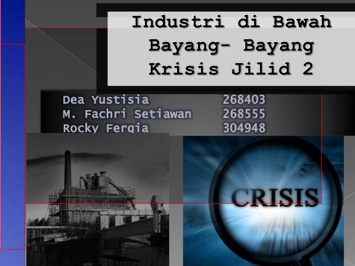 Industri di Bawah           Bayang- Bayang           Krisis Jilid 2Dea Yustisia         268403M. Fachri Setiawan   268555R...