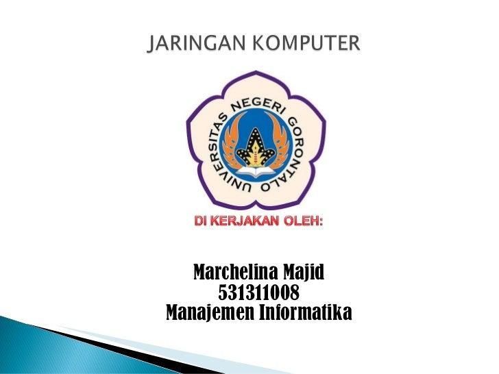 <ul><li>Marchelina Majid </li></ul><ul><li>531311008 </li></ul><ul><li>Manajemen Informatika </li></ul>
