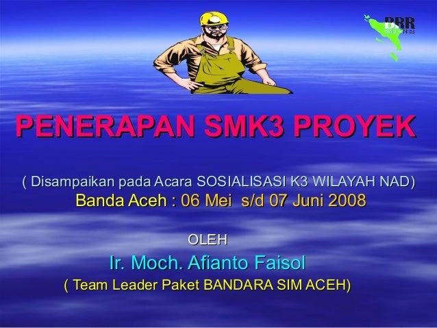 PENERAPAN SMK3 PROYEKPENERAPAN SMK3 PROYEK ( Disampaikan pada Acara SOSIALISASI K3 WILAYAH NAD)( Disampaikan pada Acara SO...