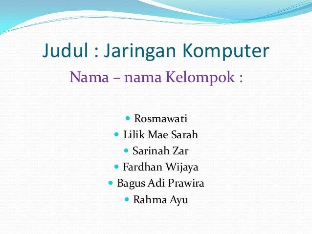 Judul : Jaringan Komputer Nama – nama Kelompok :  Rosmawati   Lilik Mae Sarah  Sarinah Zar  Fardhan Wijaya  Bagus Adi...