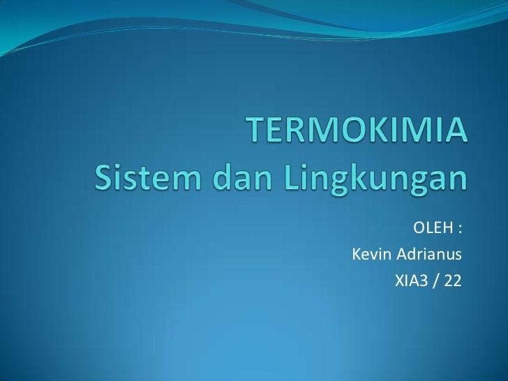 TERMOKIMIASistem dan Lingkungan<br />OLEH :<br />Kevin Adrianus<br />XIA3 / 22<br />