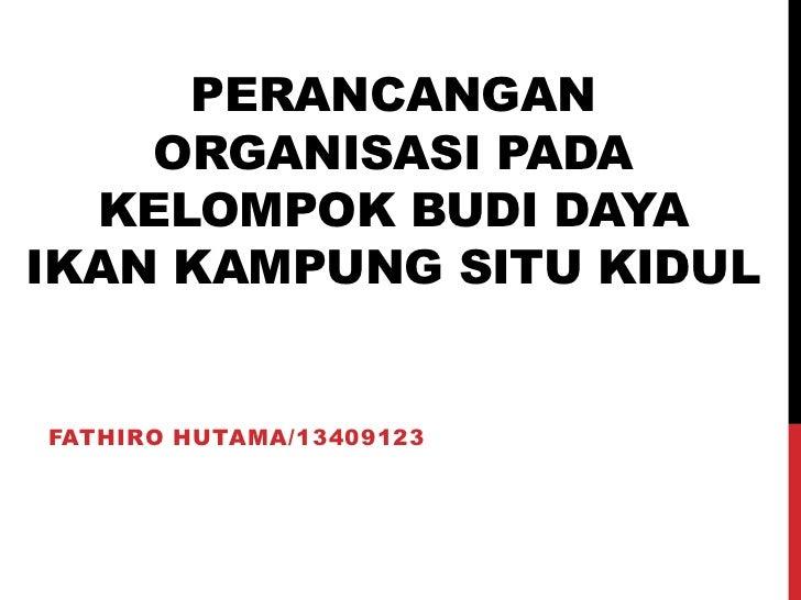 PERANCANGAN    ORGANISASI PADA  KELOMPOK BUDI DAYAIKAN KAMPUNG SITU KIDULFATHIRO HUTAMA/13409123