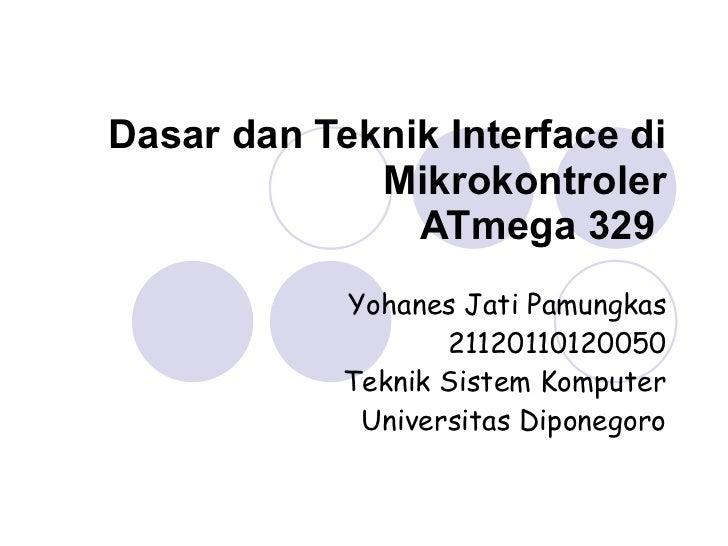 Dasar dan Teknik Interface di Mikrokontroler ATmega 329   Yohanes Jati Pamungkas 21120110120050 Teknik Sistem Komputer Uni...