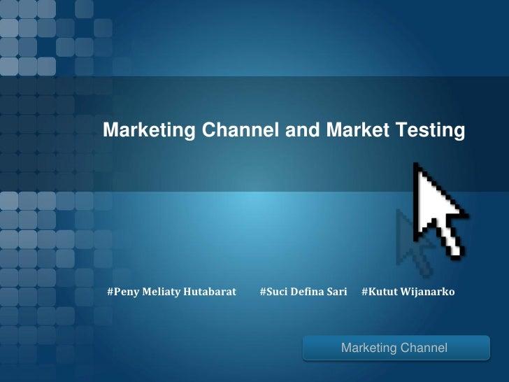 Marketing Channel and Market Testing#Peny Meliaty Hutabarat   #Suci Defina Sari   #Kutut Wijanarko                        ...