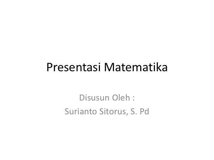 Presentasi Matematika       Disusun Oleh :   Surianto Sitorus, S. Pd
