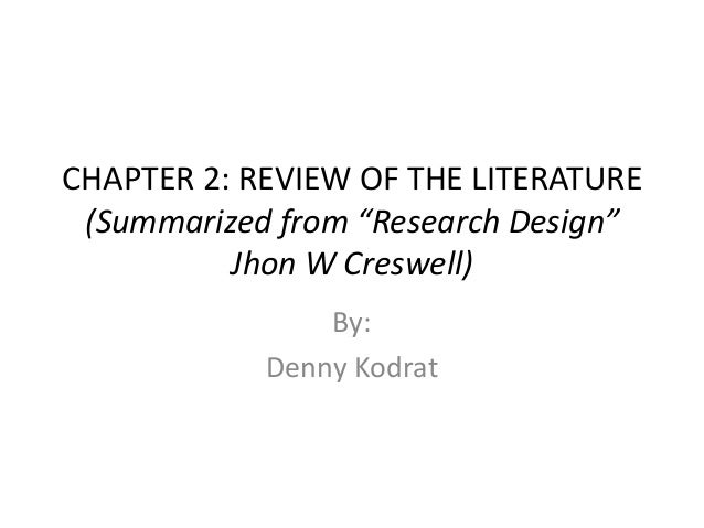 """CHAPTER 2: REVIEW OF THE LITERATURE (Summarized from """"Research Design"""" Jhon W Creswell) By: Denny Kodrat"""