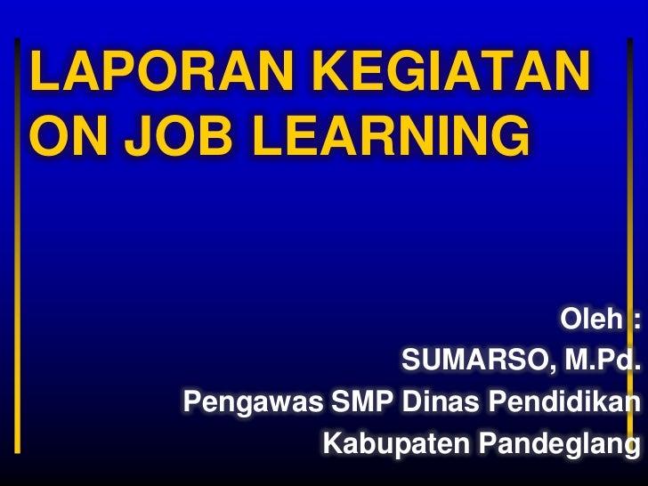 LAPORAN KEGIATANON JOB LEARNING                           Oleh :                 SUMARSO, M.Pd.    Pengawas SMP Dinas Pend...